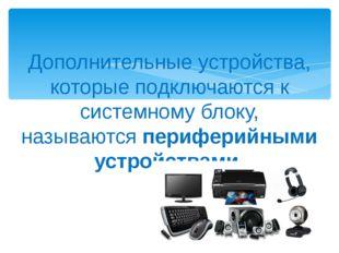 Дополнительные устройства, которые подключаются к системному блоку, называютс