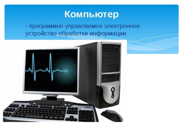 - программно управляемое электронное устройство обработки информации. Компьютер