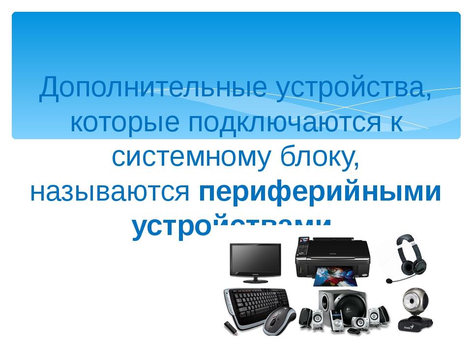 Дополнительные устройства, которые подключаются к системному блоку, называютс...
