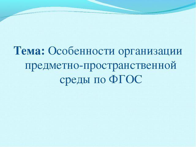Тема: Особенности организации предметно-пространственной среды по ФГОС