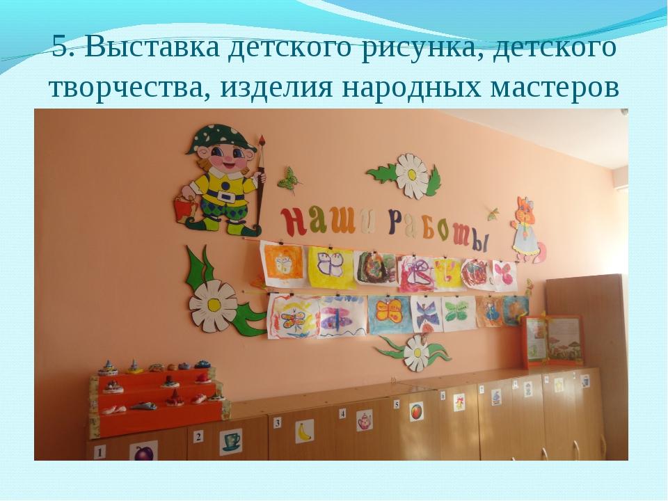 5. Выставка детского рисунка, детского творчества, изделия народных мастеров
