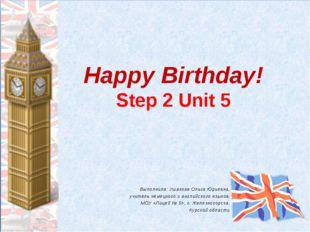 Happy Birthday! Step 2 Unit 5 Выполнила: Ушакова Ольга Юрьевна, учитель немец