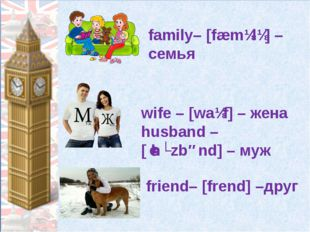 family– [fæmɪlɪ] – семья wife – [waɪf] – жена husband – [ˈhʌzbənd] – муж frie