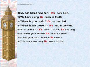 Закончи предложения, вставляя it's или its: My dad has a new car . It's dark