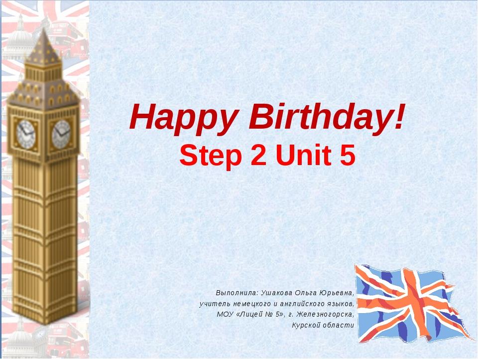 Happy Birthday! Step 2 Unit 5 Выполнила: Ушакова Ольга Юрьевна, учитель немец...