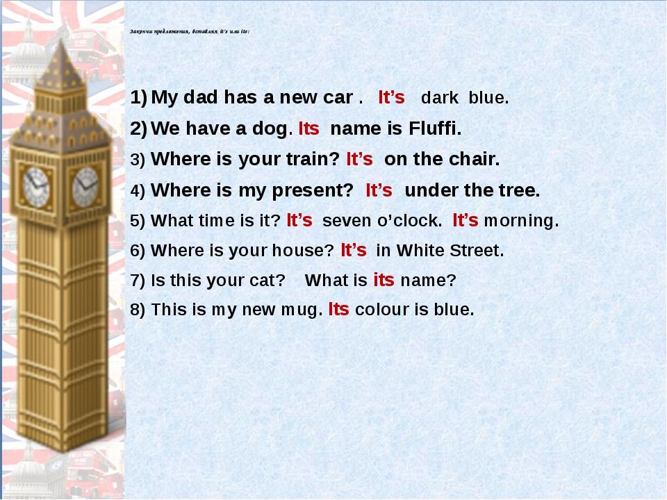 Закончи предложения, вставляя it's или its: My dad has a new car . It's dark...