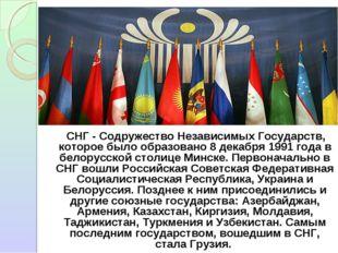 СНГ - Содружество Независимых Государств, которое было образовано 8 декабря