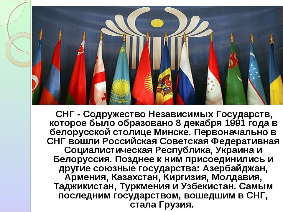 СНГ - Содружество Независимых Государств, которое было образовано 8 декабря...