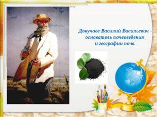 Докучаев Василий Васильевич - основатель почвоведения и географии почв.