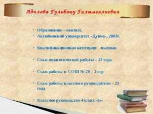 Образование – высшее,  Актюбинский университет «Дуние», 2003г.   Квалифика