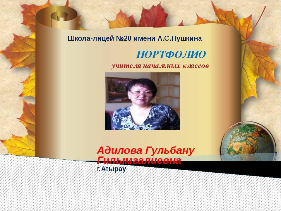 Адилова Гульбану Гилымгалиевна г.Атырау  ПОРТФОЛИО  учителя начальных классов