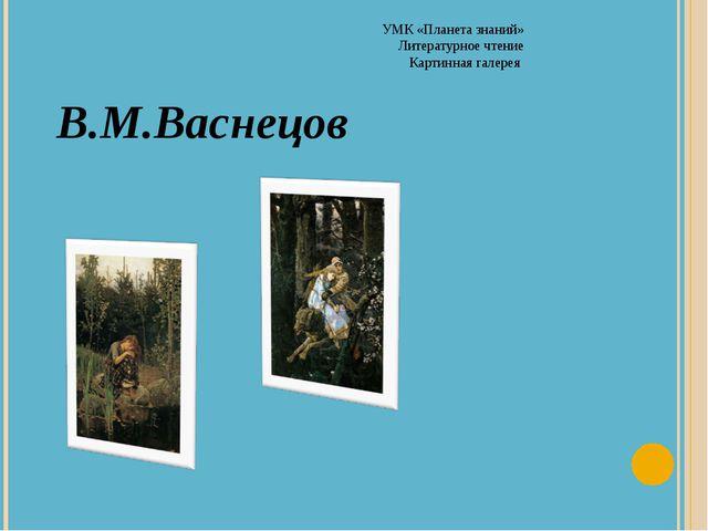 УМК «Планета знаний» Литературное чтение Картинная галерея В.М.Васнецов
