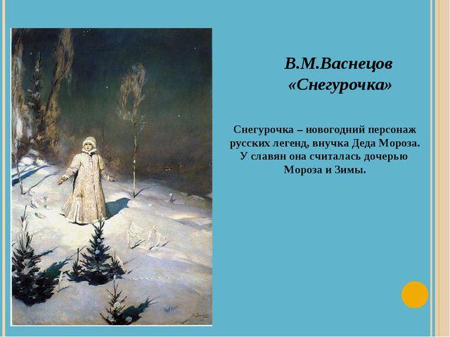 В.М.Васнецов «Снегурочка» Снегурочка – новогодний персонаж русских легенд, вн...