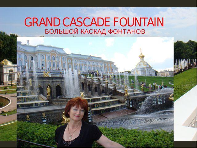 GRAND CASCADE FOUNTAIN БОЛЬШОЙ КАСКАД ФОНТАНОВ