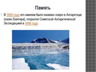 Память В1959 годуего именем было названо озеро в Антарктиде (оазис Бангера)