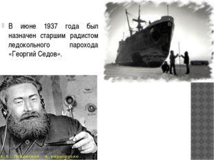 В июне 1937 года был назначен старшим радистом ледокольного парохода «Георгий