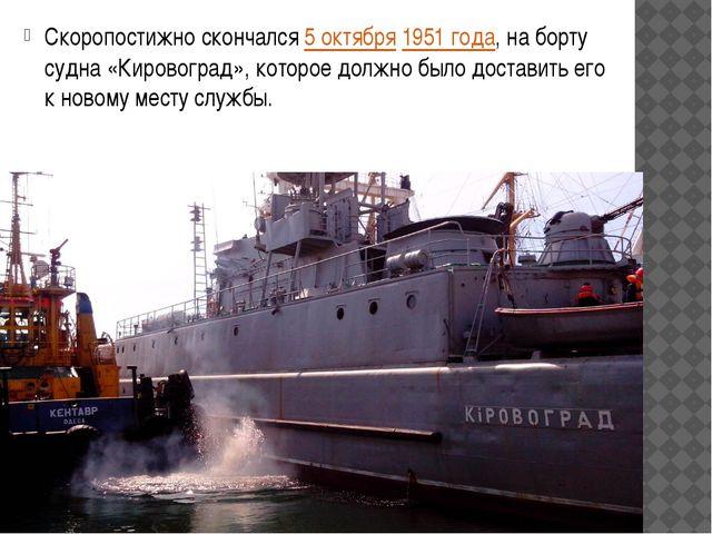 Скоропостижно скончался5 октября1951 года, на борту судна «Кировоград», кот...