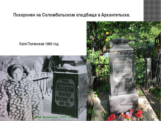 Похоронен на Соломбальском кладбище в Архангельске. Катя Полянская 1989 год