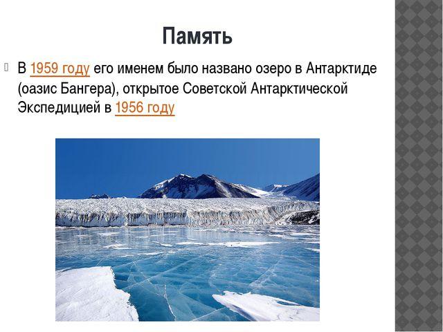 Память В1959 годуего именем было названо озеро в Антарктиде (оазис Бангера)...
