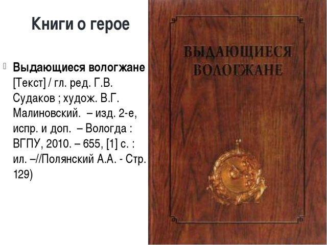 Книги о герое Выдающиеся вологжане [Текст] / гл. ред. Г.В. Судаков ; худож. В...