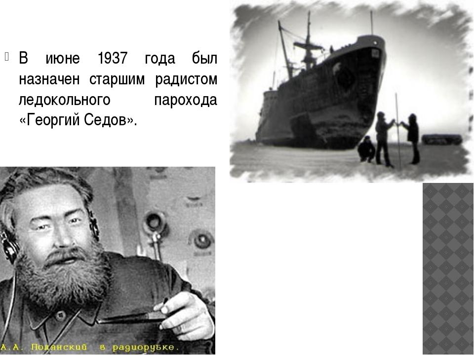 В июне 1937 года был назначен старшим радистом ледокольного парохода «Георгий...