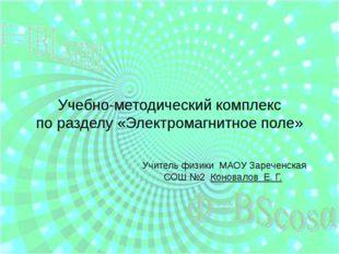 Учебно-методический комплекс по разделу «Электромагнитное поле»  Учитель фи