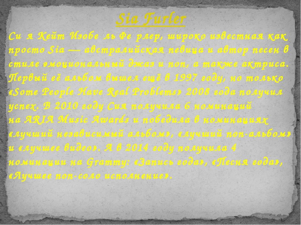 Си́я Кейт Изобе́ль Фе́рлер, широко известная как просто Sia—австралийская п...