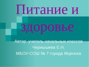Питание и здоровье Автор: учитель начальных классов Чернышева Е.Н. МБОУ-СОШ №
