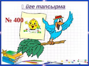 Үйге тапсырма № 400