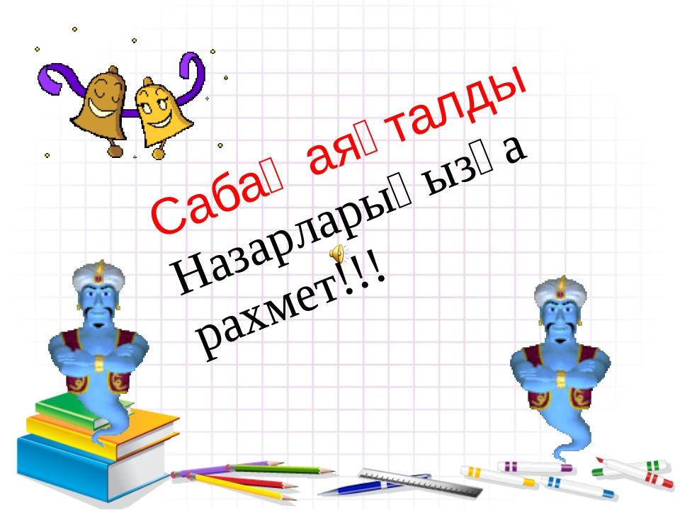 Сабақ аяқталды Назарларыңызға рахмет!!!