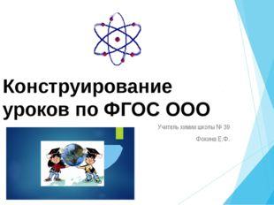 Конструирование уроков по ФГОС ООО Учитель химии школы № 39 Фокина Е.Ф.