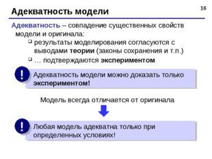 * Адекватность модели Адекватность – совпадение существенных свойств модели и