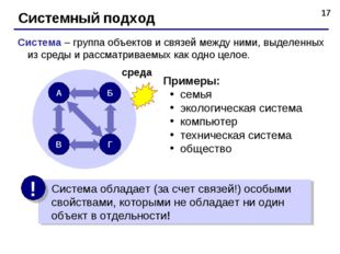 * Системный подход Система – группа объектов и связей между ними, выделенных