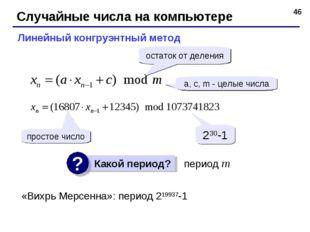 * Случайные числа на компьютере Линейный конгруэнтный метод a, c, m - целые ч
