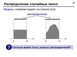 * Распределение случайных чисел Модель: снежинки падают на отрезок [a,b] расп