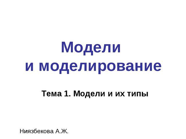 Модели и моделирование Ниязбекова А.Ж. Тема 1. Модели и их типы