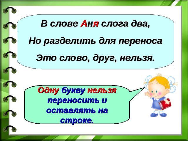 В слове Аня слога два, Но разделить для переноса Это слово, друг, нельзя. Одн...
