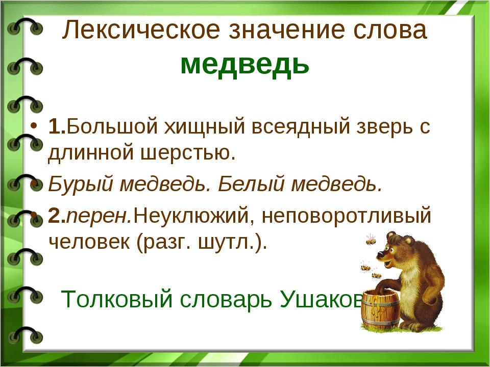 Лексическое значение слова медведь 1.Большой хищный всеядный зверь с длинной...