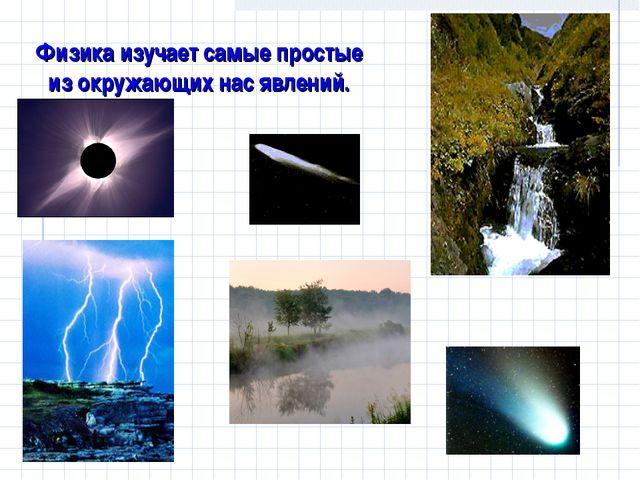 Физика изучает самые простые из окружающих нас явлений.