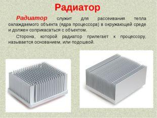 Радиатор Радиатор служит для рассеивания тепла охлаждаемого объекта (ядра про
