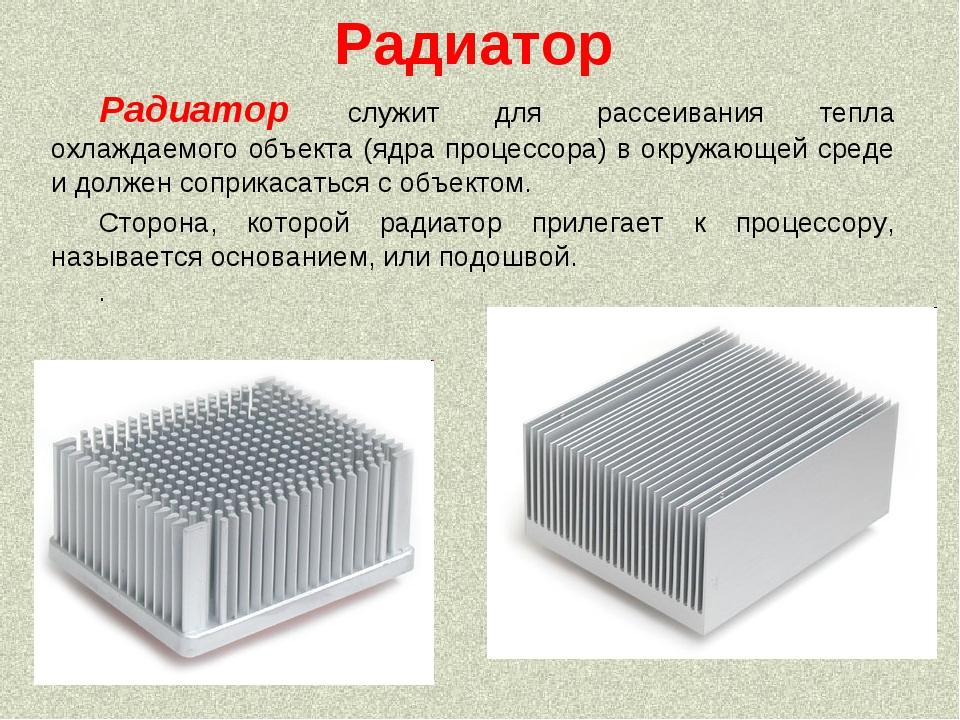 Радиатор Радиатор служит для рассеивания тепла охлаждаемого объекта (ядра про...