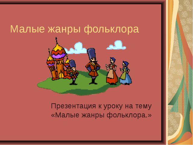 Малые жанры фольклора Презентация к уроку на тему «Малые жанры фольклора.»