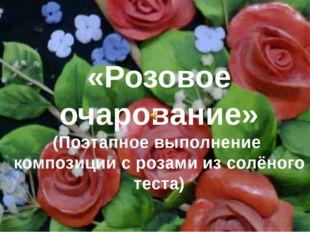 «Розовое очарование» (Поэтапное выполнение композиции с розами из солёного те