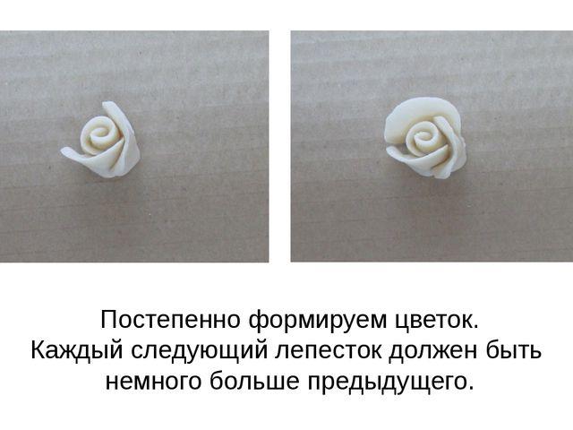 Постепенно формируем цветок. Каждый следующий лепесток должен быть немного бо...