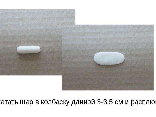 Раскатать шар в колбаску длиной 3-3,5 см и расплющить её