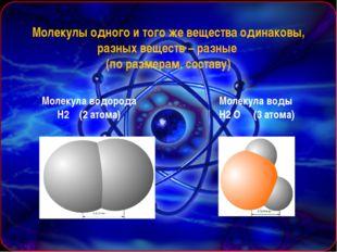 Молекулы одного и того же вещества одинаковы, разных веществ – разные (по раз