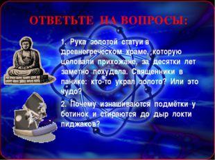 ОТВЕТЬТЕ НА ВОПРОСЫ: 1. Рука золотой статуи в древнегреческом храме, которую