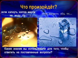 если нагреть лёд, то… Что произойдёт? если капнуть каплю масла на воду, то…