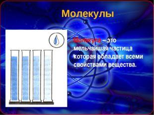 Молекулы Молекула – это мельчайшая частица которая обладает всеми свойствами