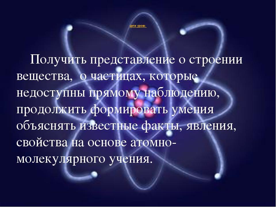 цели урока: Получить представление о строении вещества, о частицах, которые...
